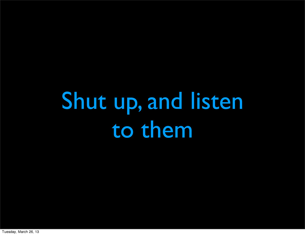 Shut up, and listen to them Tuesday, March 26, ...