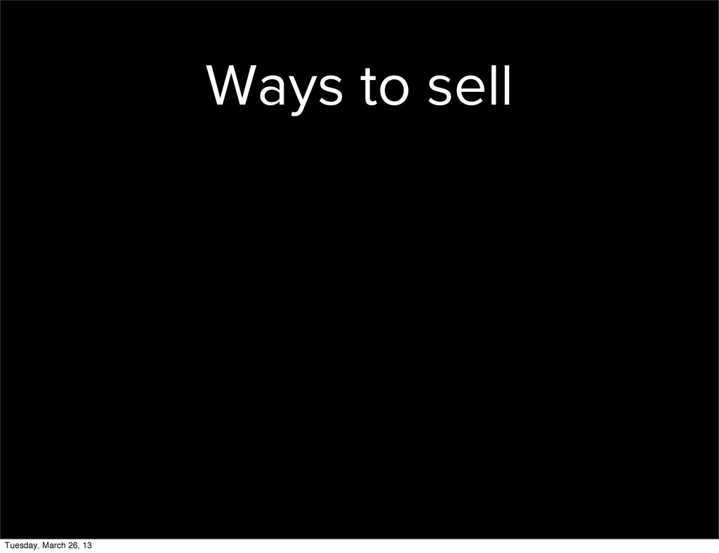 Ways to sell Tuesday, March 26, 13