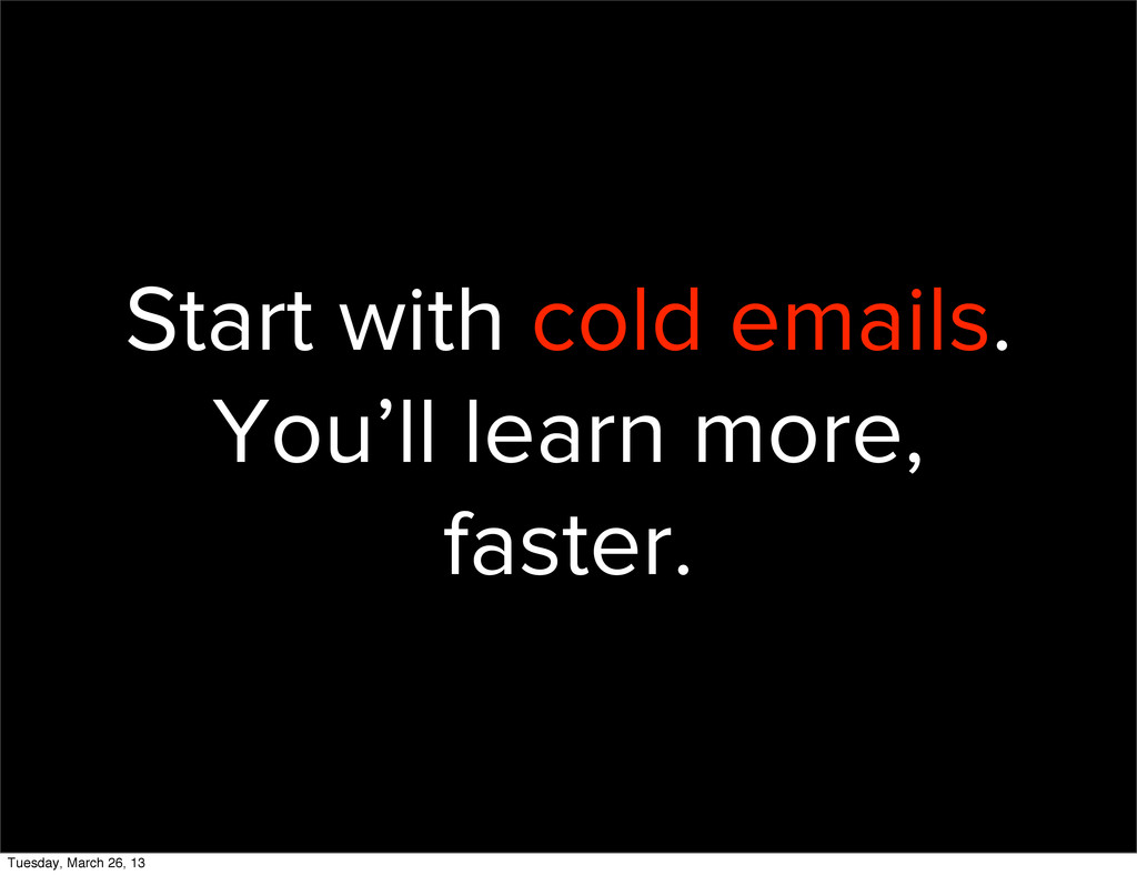 Start with cold emails. You'll learn more, fast...