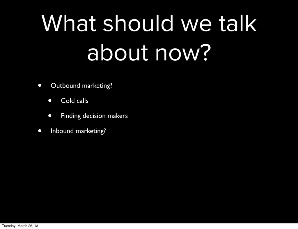 What should we talk about now? • Outbound marke...