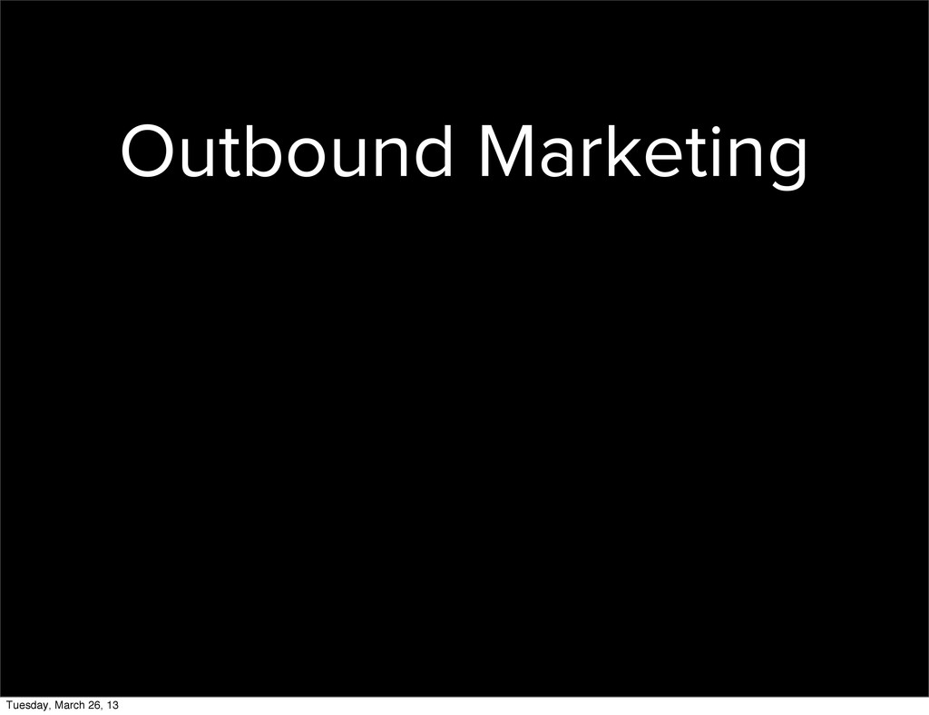 Outbound Marketing Tuesday, March 26, 13