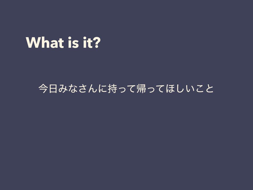What is it? ࠓΈͳ͞Μʹͬͯؼͬͯ΄͍͜͠ͱ