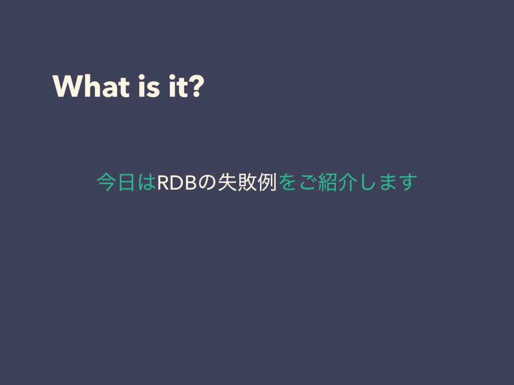 What is it? ࠓRDBͷࣦഊྫΛ͝հ͠·͢