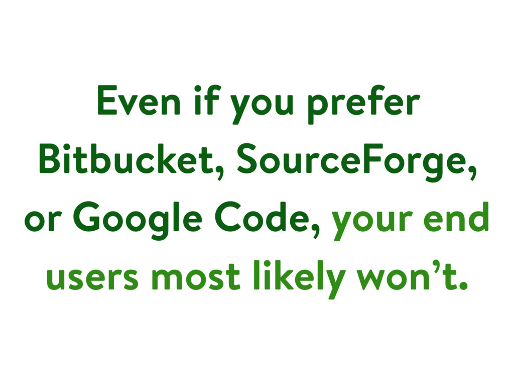 Even if you prefer Bitbucket, SourceForge, or G...