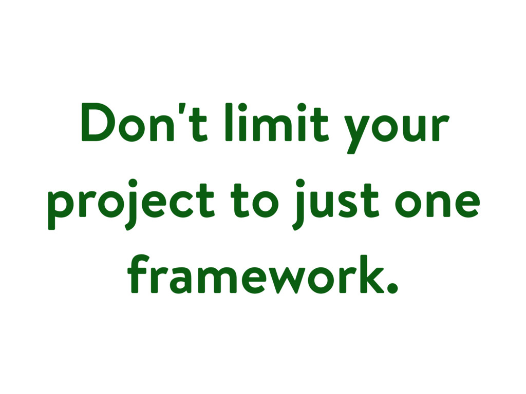 Don't limit your project to just one framework.
