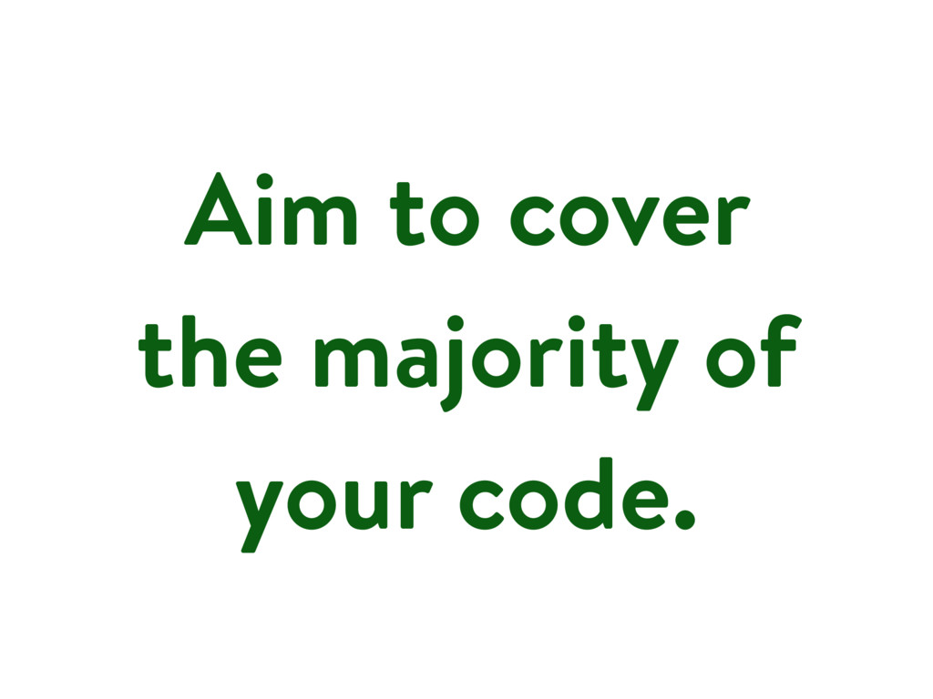Aim to cover the majority of your code.