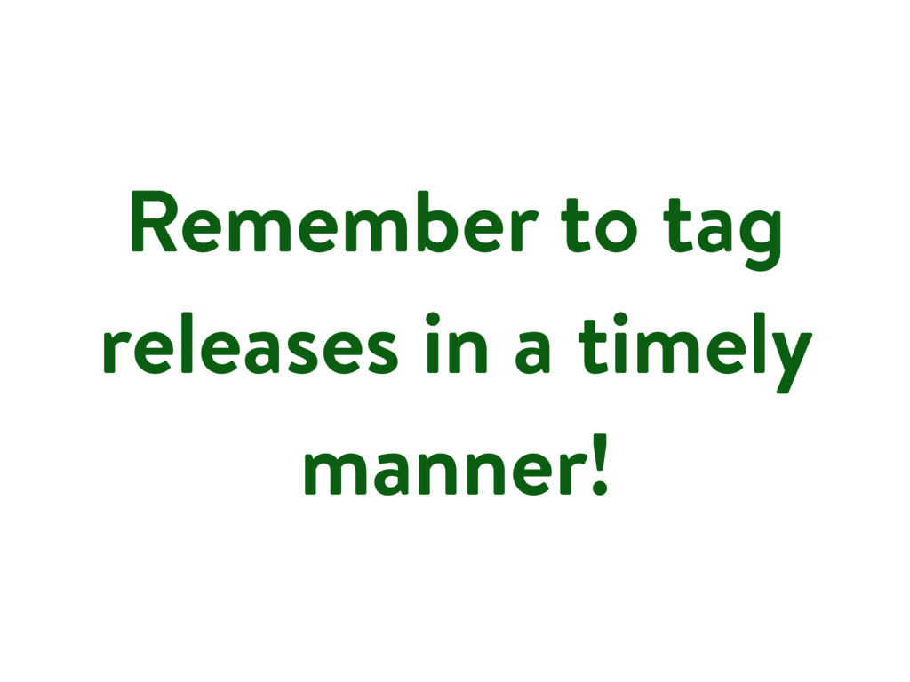 Remember to tag releases in a timely manner!