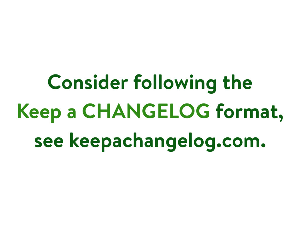 Consider following the Keep a CHANGELOG format,...
