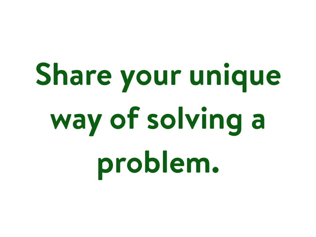 Share your unique way of solving a problem.