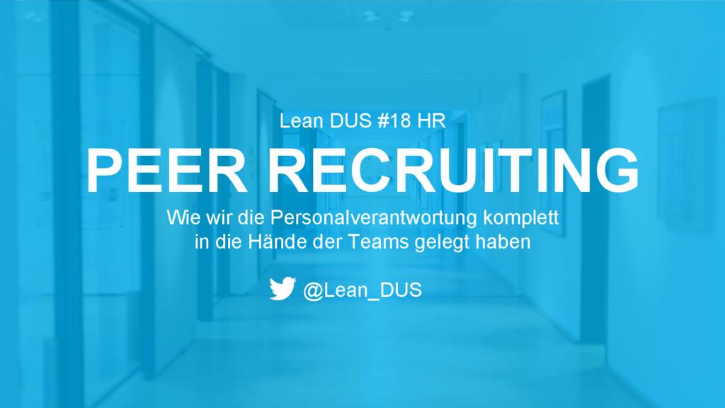 Lean DUS #18 HR PEER RECRUITING Wie wir die Per...