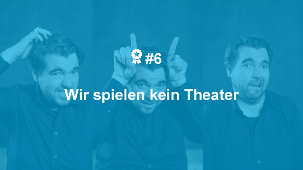 #6 Wir spielen kein Theater