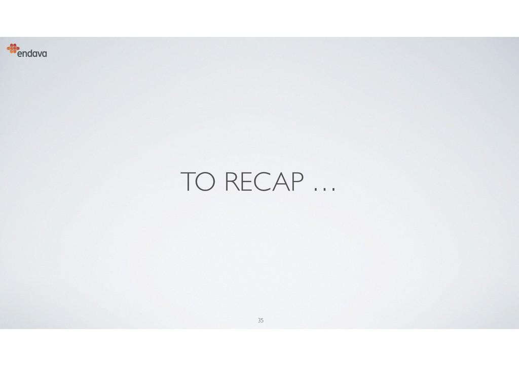 35 TO RECAP …