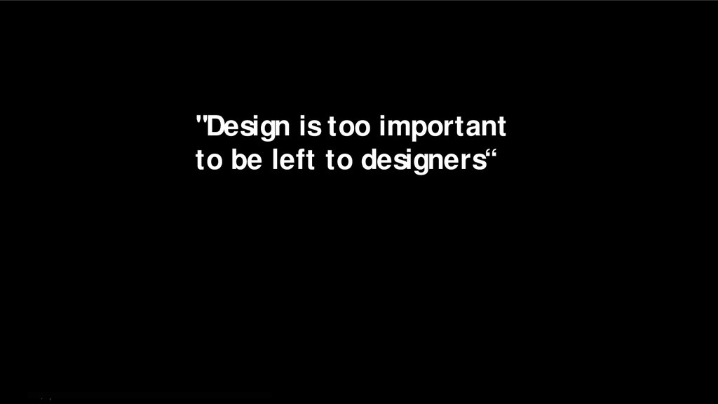 """4   """"Design is too important to be left to desi..."""