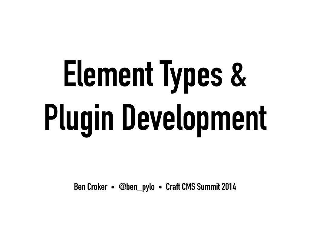 Element Types & Plugin Development Ben Croker •...