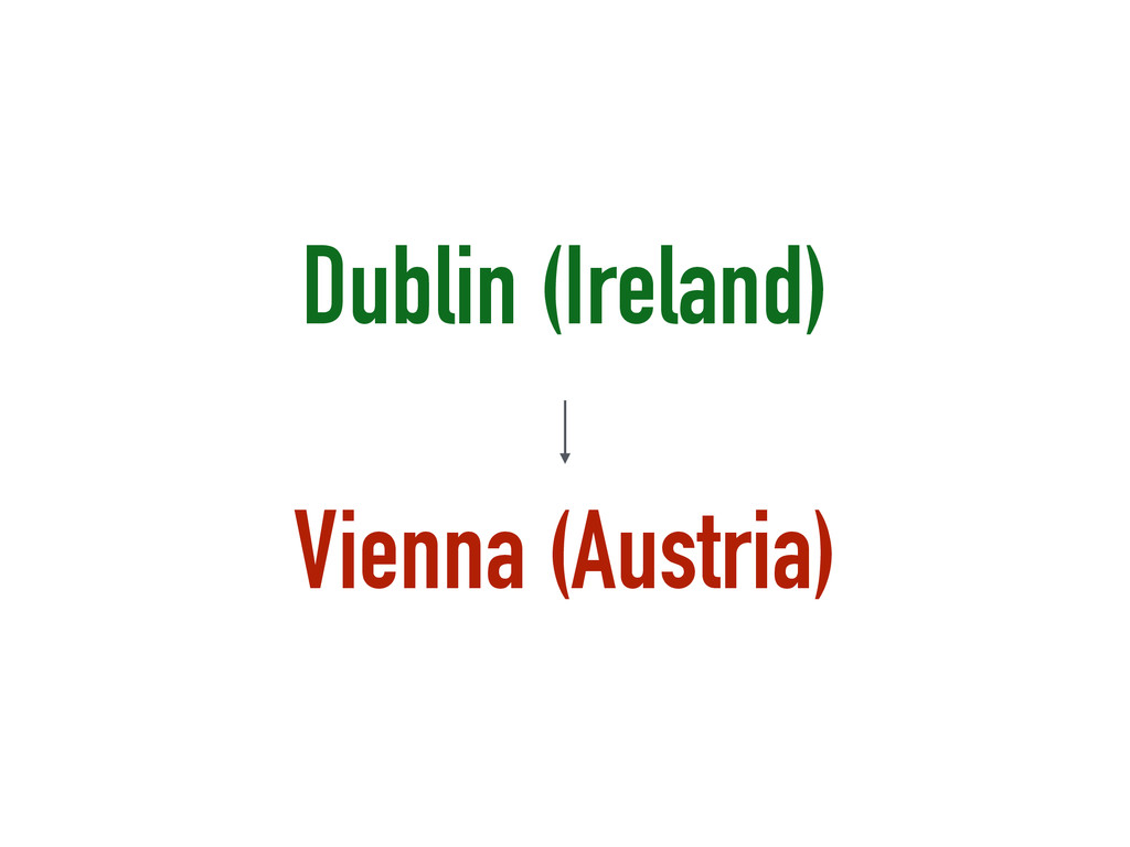 Dublin (Ireland) ! Vienna (Austria)