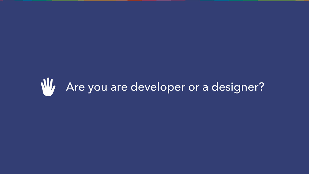 Are you are developer or a designer?