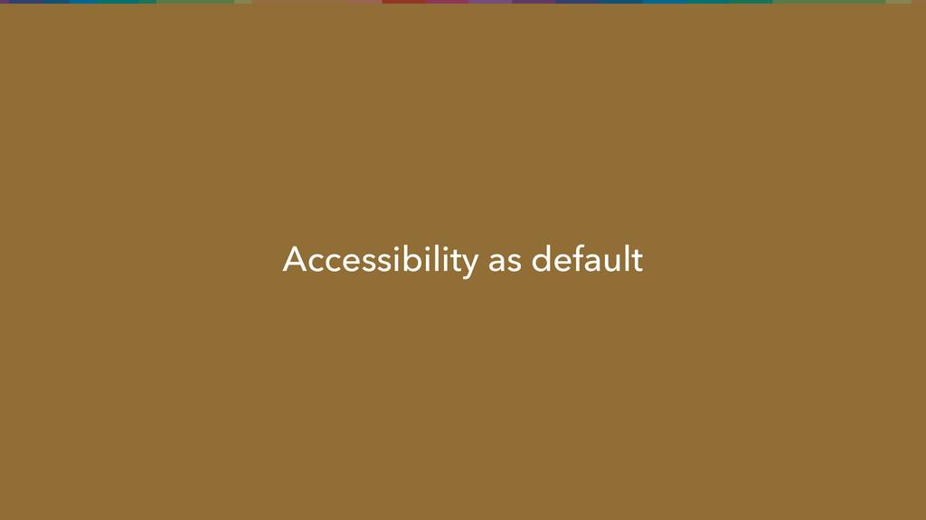 Accessibility as default