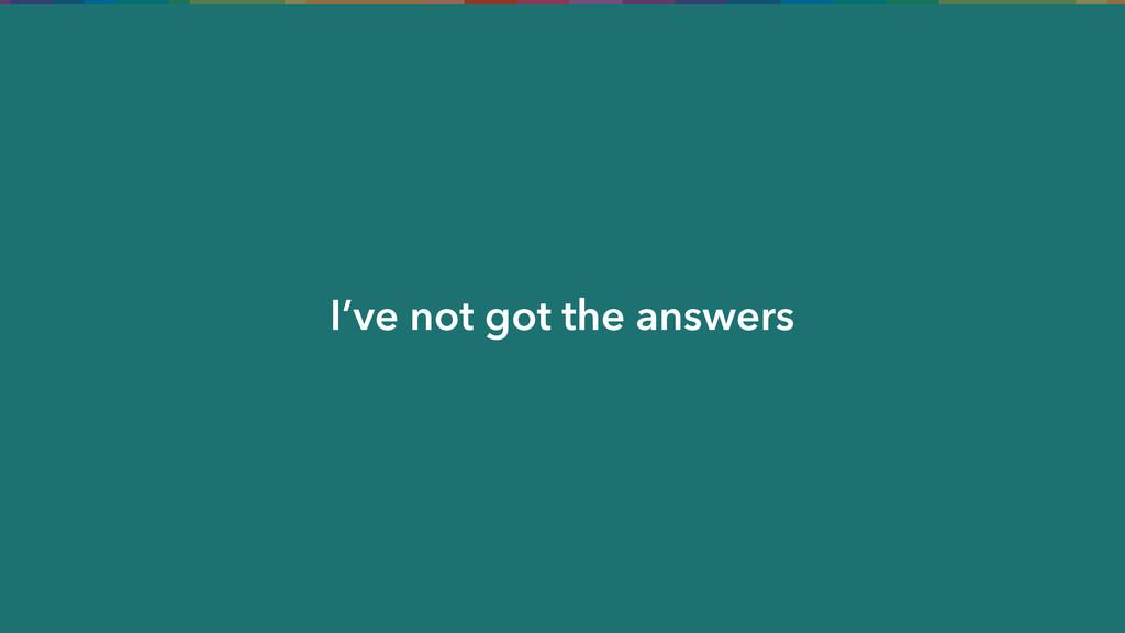 I've not got the answers