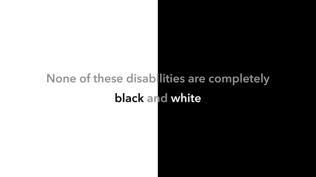 None of these disabilities are completely black...