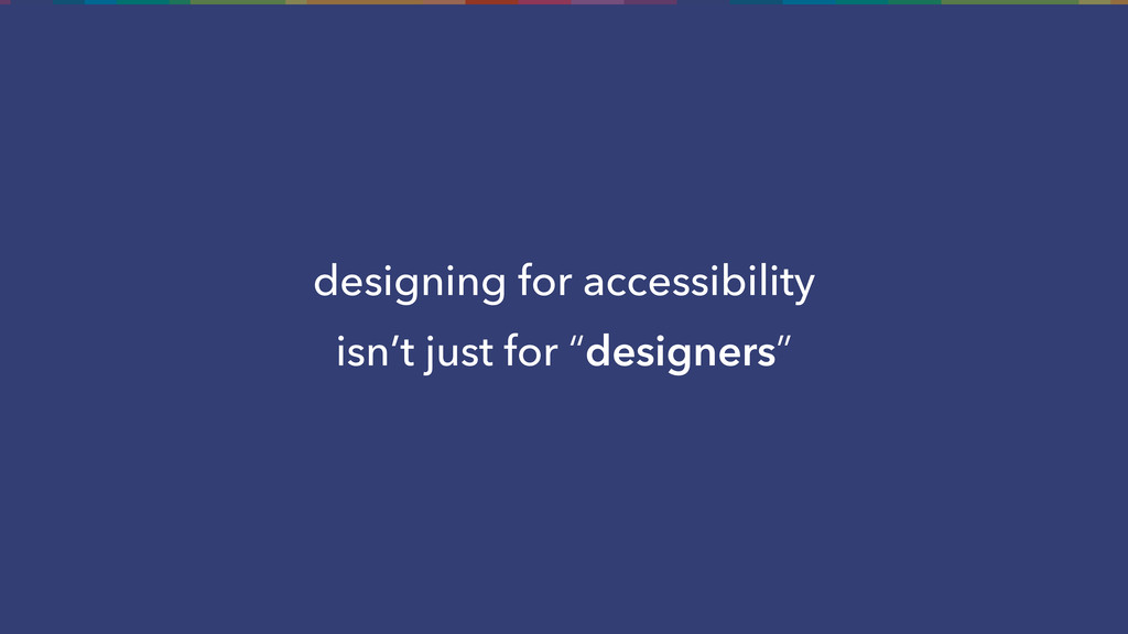 """designing for accessibility isn't just for """"des..."""