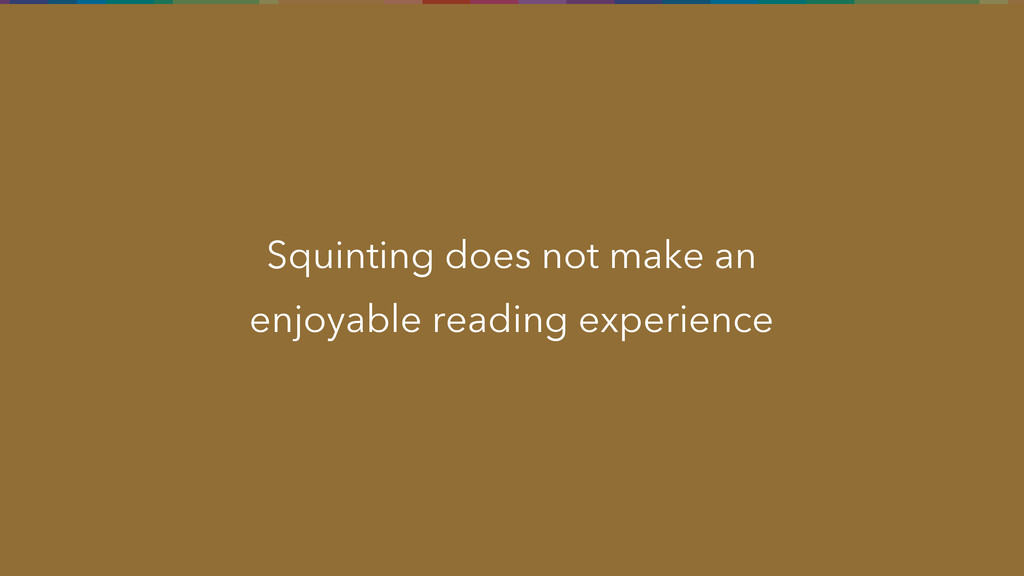 Squinting does not make an enjoyable reading ex...