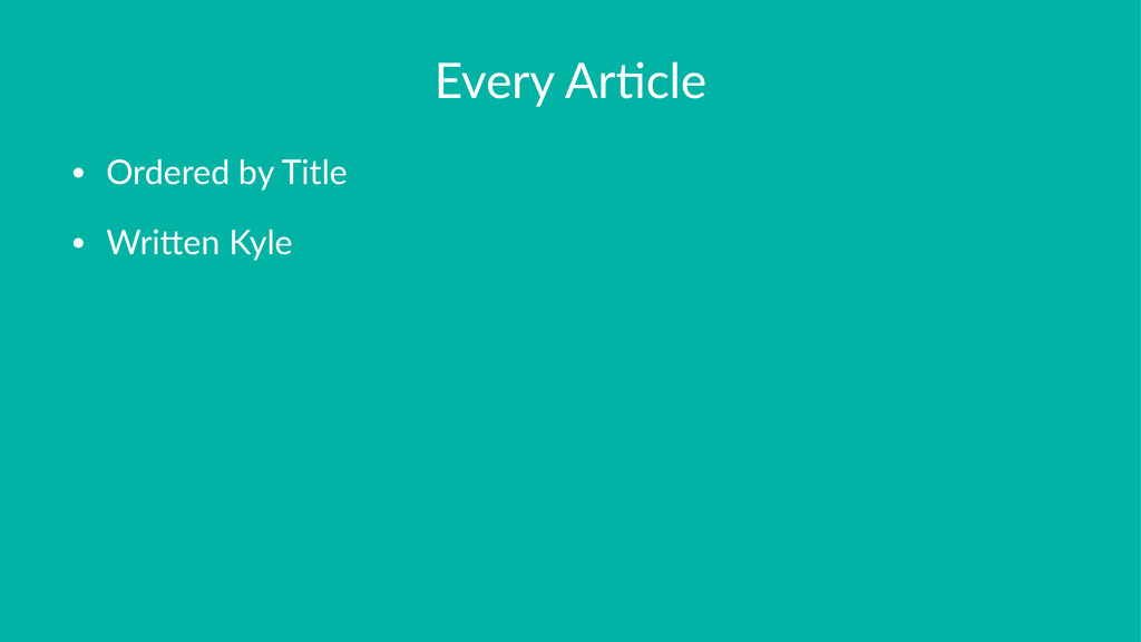 Every&Ar(cle • Ordered&by&Title • Wri.en&Kyle