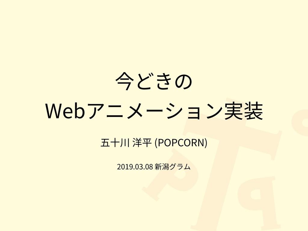今どきの Webアニメーション実装 五⼗川 洋平 (POPCORN) 2019.03.08 新...