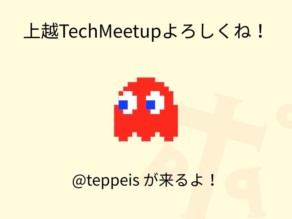 上越TechMeetupよろしくね! @teppeis が来るよ!