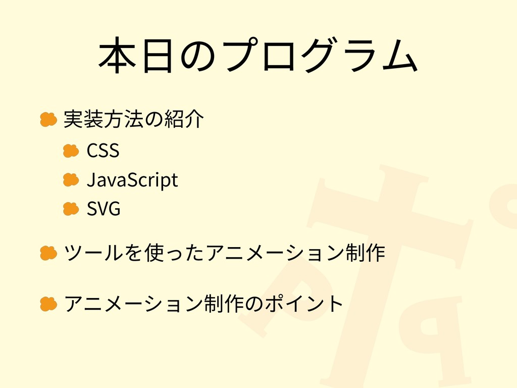本⽇のプログラム 実装⽅法の紹介 CSS JavaScript SVG ツールを使ったアニメー...