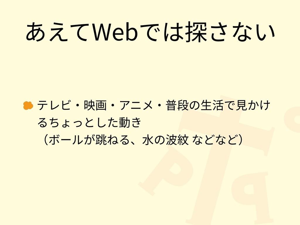 あえてWebでは探さない テレビ・映画・アニメ・普段の⽣活で⾒かけ るちょっとした動き (ボ...