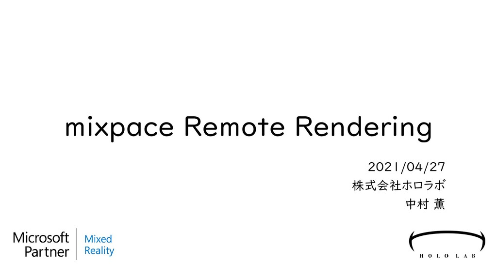 mixpace Remote Rendering 2021/04/27 株式会社ホロラボ 中村...