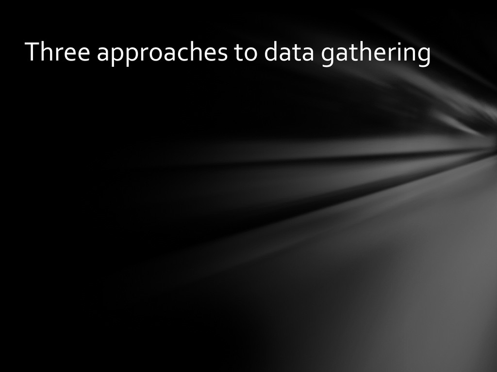 Three approaches to data gathering