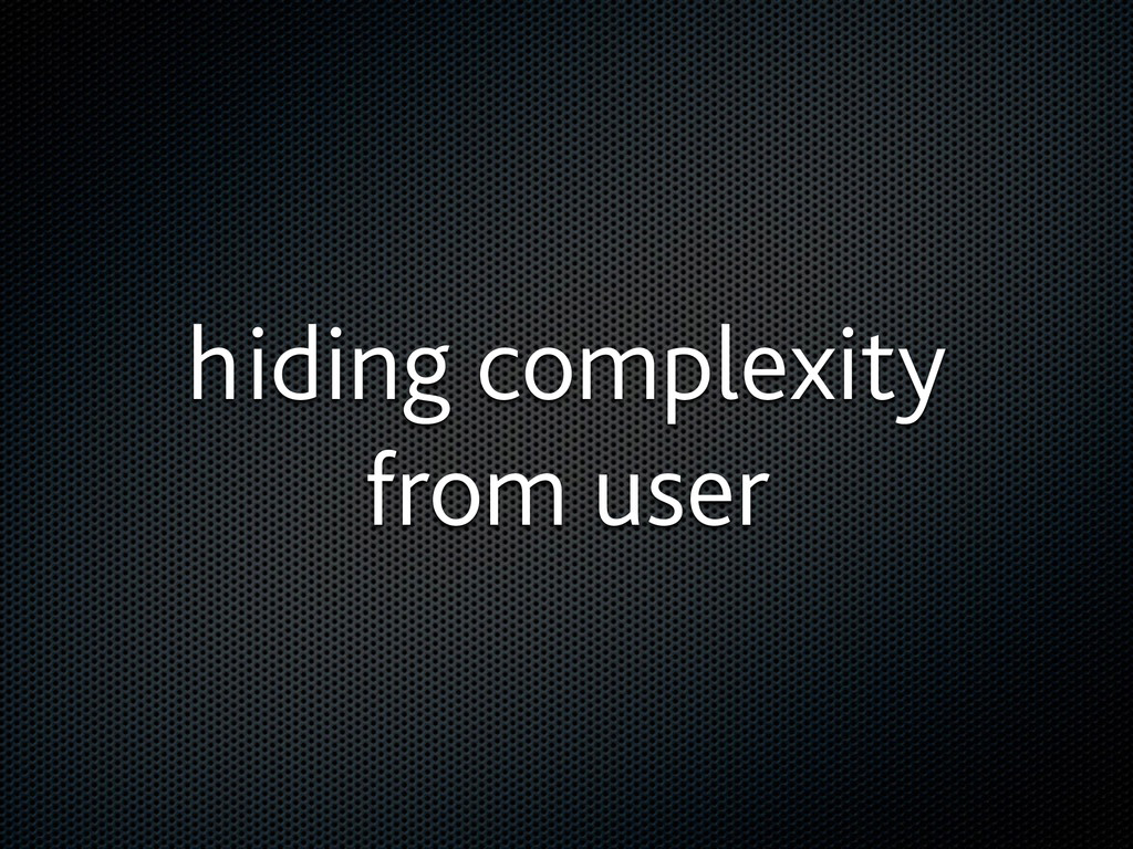 hiding complexity from user