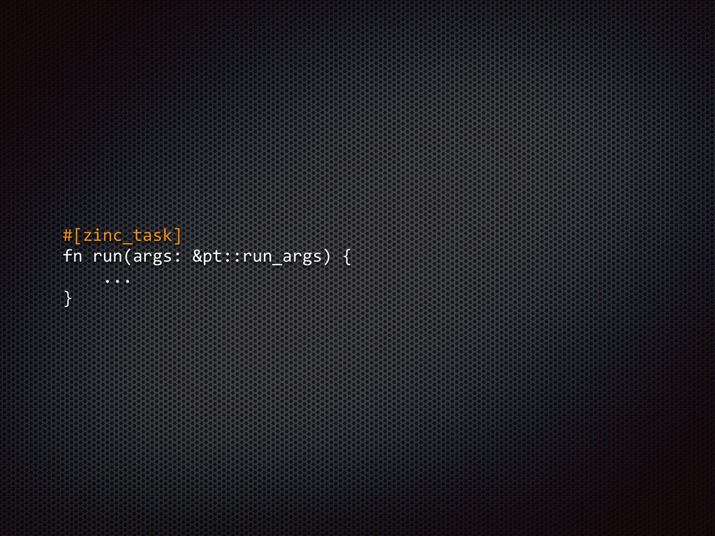 #[zinc_task]  fn run(args: &pt::run_args) {...