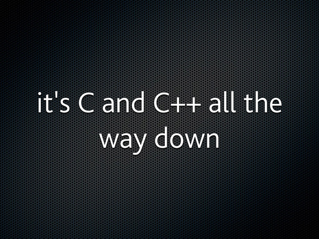 it's C and C++ all the way down