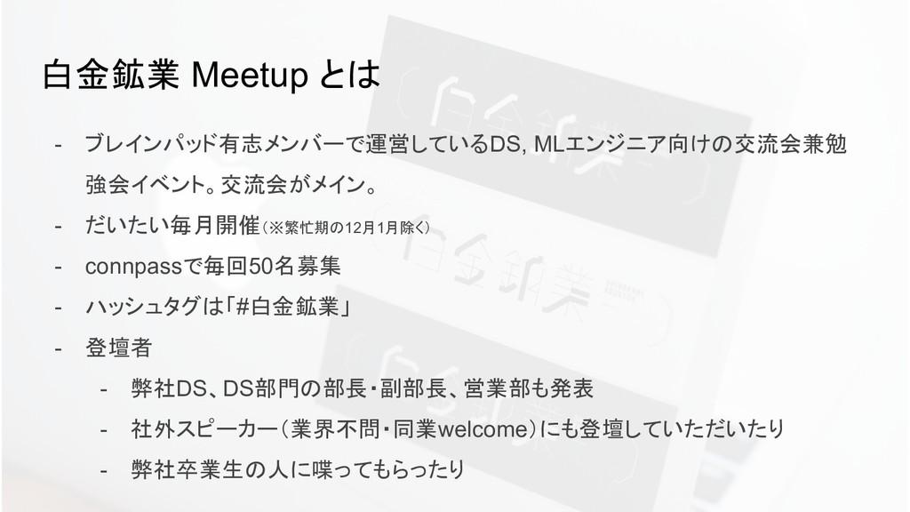 白金鉱業 Meetup とは - ブレインパッド有志メンバーで運営しているDS, MLエンジニ...