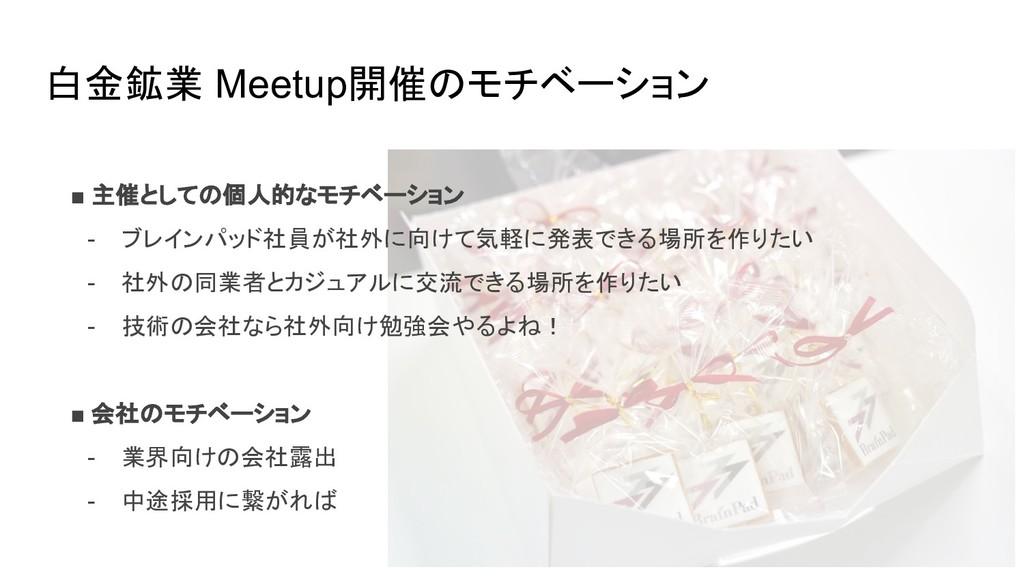 白金鉱業 Meetup開催のモチベーション ■ 主催としての個人的なモチベーション - ブレイ...