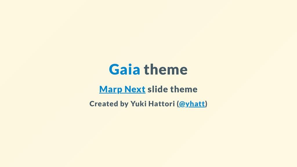 Gaia theme Marp Next slide theme Created by Yuk...
