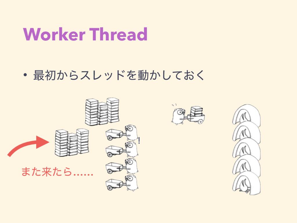 Worker Thread • ࠷ॳ͔ΒεϨουΛಈ͔͓ͯ͘͠ ! ·ͨདྷͨΒ……