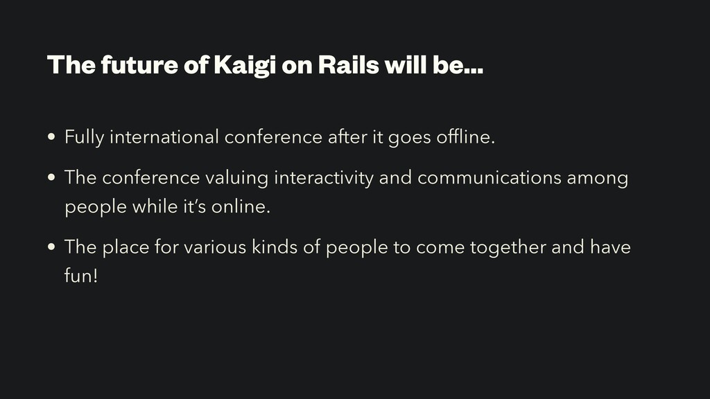 The future of Kaigi on Rails will be… • Fully i...
