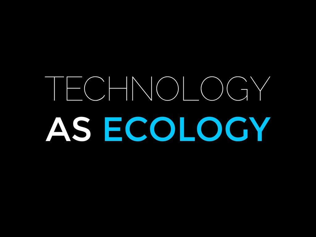 TECHNOLOGY AS ECOLOGY