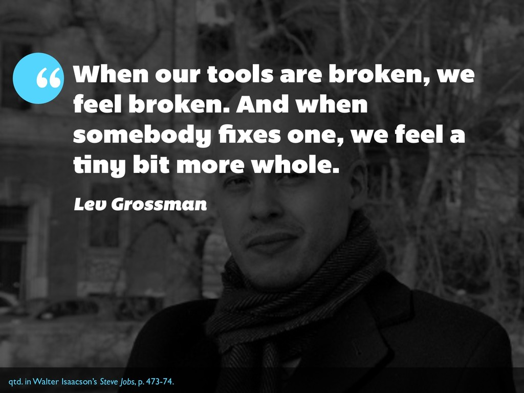 When our tools are broken, we feel broken. And ...