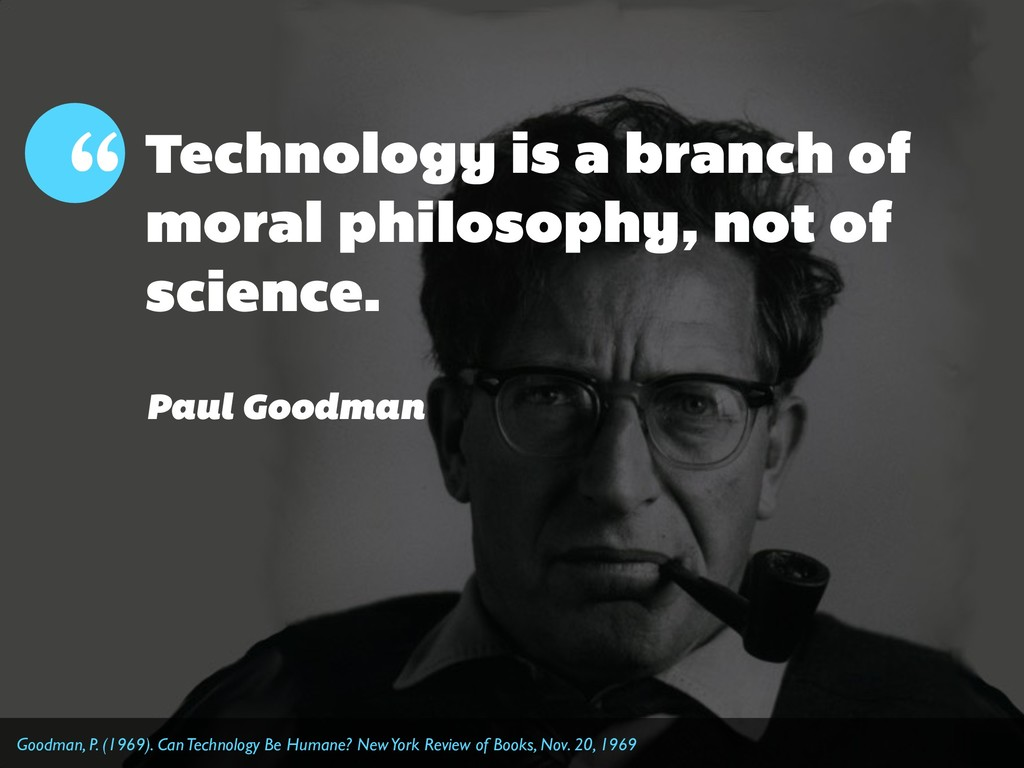 Technology is a branch of moral philosophy, not...