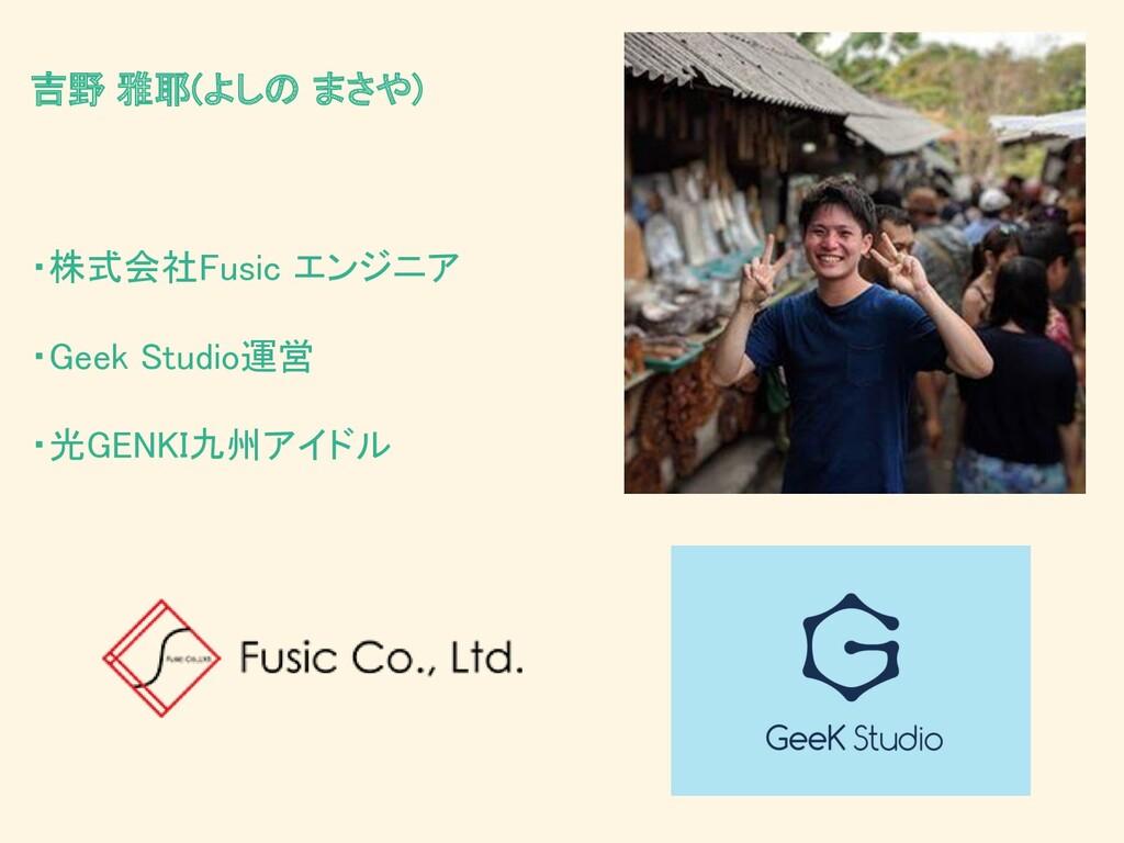 吉野 雅耶(よしの まさや)    ・株式会社Fusic エンジニア  ・Geek...