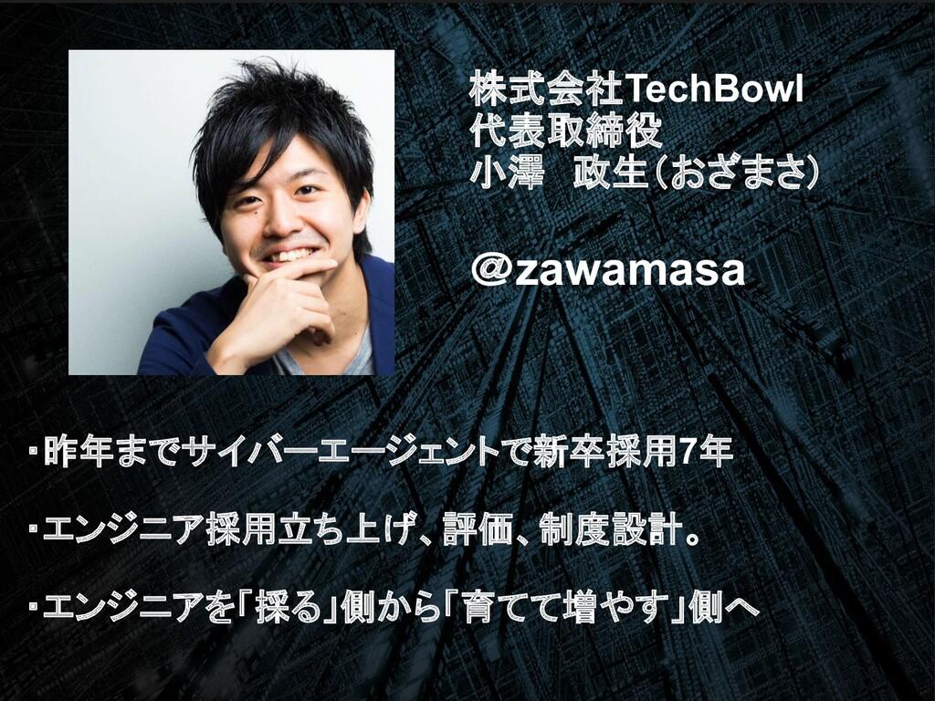 株式会社TechBowl 代表取締役 小澤 政生(おざまさ) @zawamasa ・昨年までサ...
