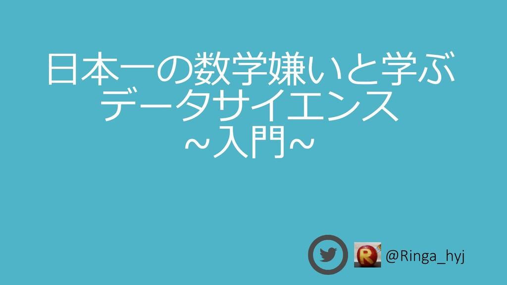 日本一の数学嫌いと学ぶ データサイエンス ~入門~ @Ringa_hyj