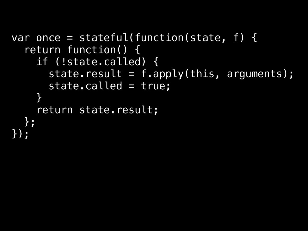 var once = stateful(function(state, f) { return...