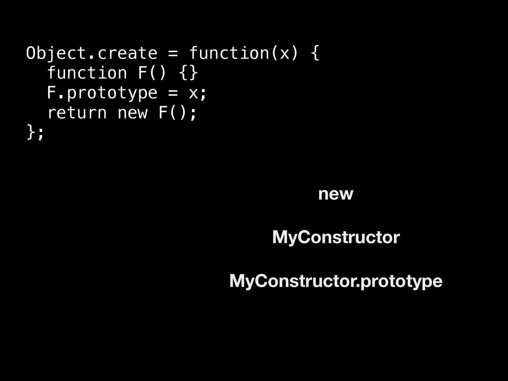 Object.create = function(x) { function F() {} F...