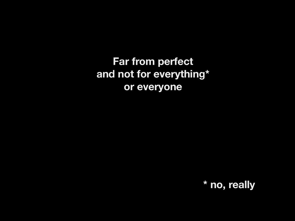 Far from perfect and not for everything* or eve...