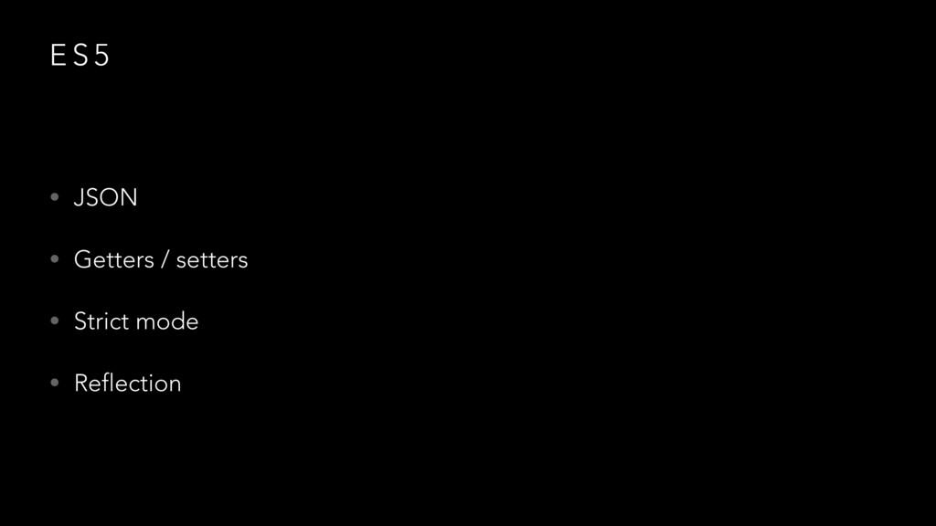 E S 5 • JSON • Getters / setters • Strict mode ...